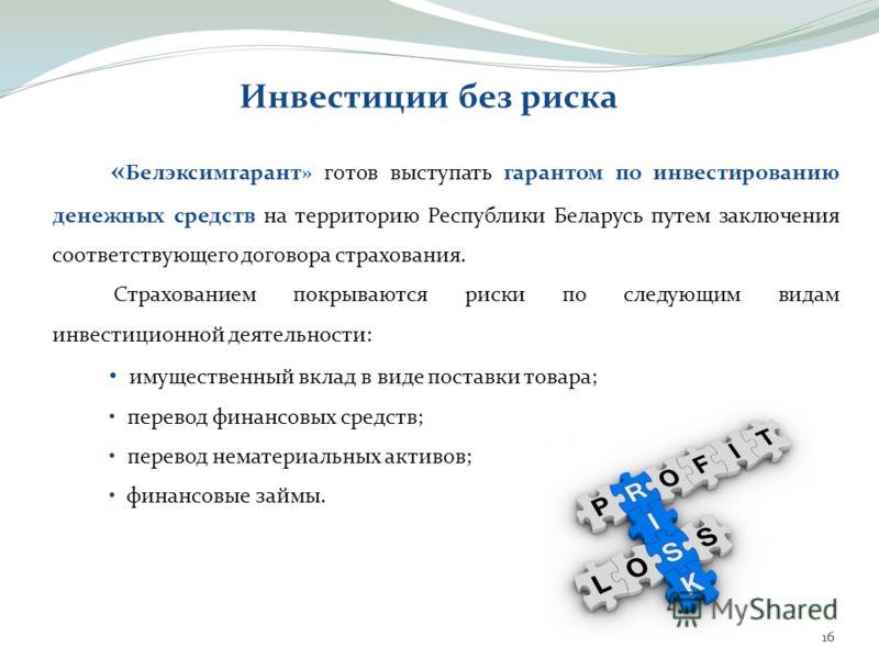 16 « Белэксимгарант» готов выступать гарантом по инвестированию денежных средств на территорию Республики Беларусь путем заключения соответствующего договора страхования. Страхованием покрываются риски по следующим видам инвестиционной деятельности: