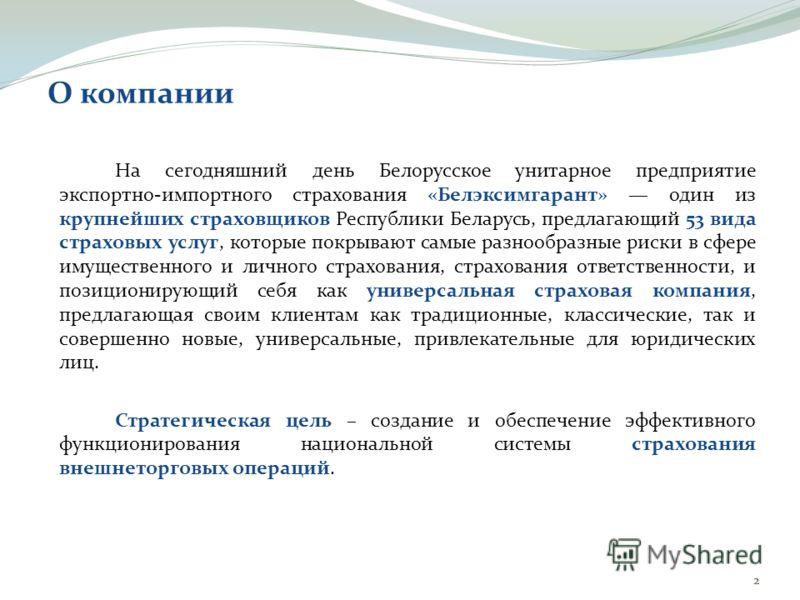 О компании На сегодняшний день Белорусское унитарное предприятие экспортно-импортного страхования «Белэксимгарант» один из крупнейших страховщиков Республики Беларусь, предлагающий 53 вида страховых услуг, которые покрывают самые разнообразные риски
