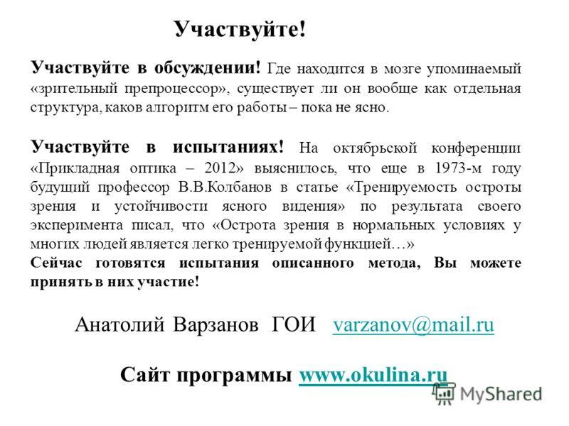 Участвуйте! Анатолий Варзанов ГОИ varzanov@mail.ruvarzanov@mail.ru Сайт программы www.okulina.ruwww.okulina.ru Участвуйте в обсуждении! Где находится в мозге упоминаемый «зрительный препроцессор», существует ли он вообще как отдельная структура, како