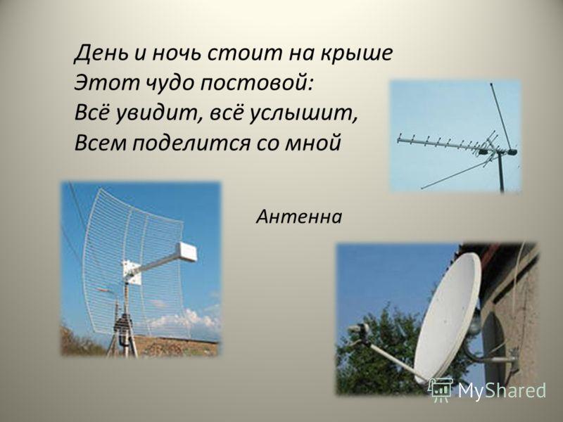 День и ночь стоит на крыше Этот чудо постовой: Всё увидит, всё услышит, Всем поделится со мной Антенна