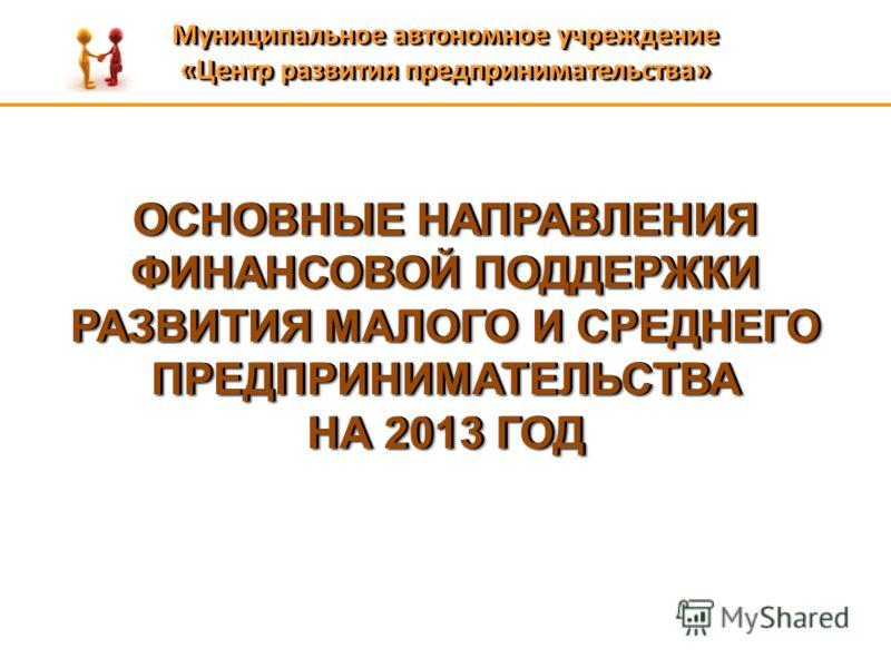 ОСНОВНЫЕ НАПРАВЛЕНИЯ ФИНАНСОВОЙ ПОДДЕРЖКИ РАЗВИТИЯ МАЛОГО И СРЕДНЕГО ПРЕДПРИНИМАТЕЛЬСТВА НА 2013 ГОД ОСНОВНЫЕ НАПРАВЛЕНИЯ ФИНАНСОВОЙ ПОДДЕРЖКИ РАЗВИТИЯ МАЛОГО И СРЕДНЕГО ПРЕДПРИНИМАТЕЛЬСТВА НА 2013 ГОД Муниципальное автономное учреждение «Центр разви