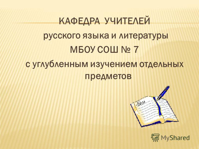 КАФЕДРА УЧИТЕЛЕЙ русского языка и литературы МБОУ СОШ 7 с углубленным изучением отдельных предметов