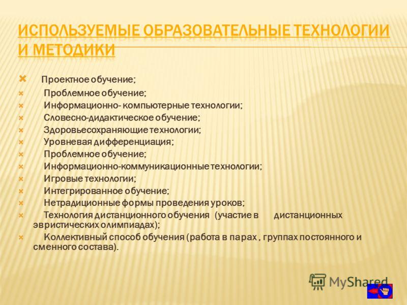 Проектное обучение; Проблемное обучение; Информационно- компьютерные технологии; Словесно-дидактическое обучение; Здоровьесохраняющие технологии; Уровневая дифференциация; Проблемное обучение; Информационно-коммуникационные технологии; Игровые технол