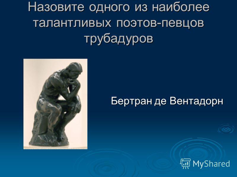 Назовите одного из наиболее талантливых поэтов-певцов трубадуров Бертран де Вентадорн