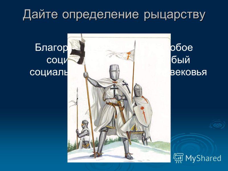 Дайте определение рыцарству Благородное дворянство, особое социальное сословие, особый социальный институт Средневековья
