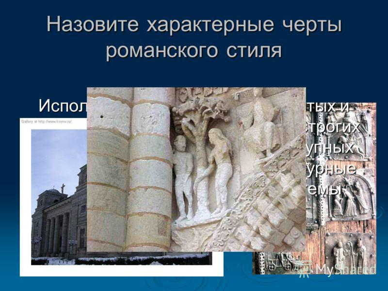 Назовите характерные черты романского стиля Использование в зданиях сводчатых и арочных конструкций, простых, строгих и массивных форм. В декоре крупных соборов применялись многофигурные скульптурные композиции на темы Нового завета