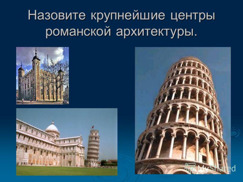 Назовите крупнейшие центры романской архитектуры.