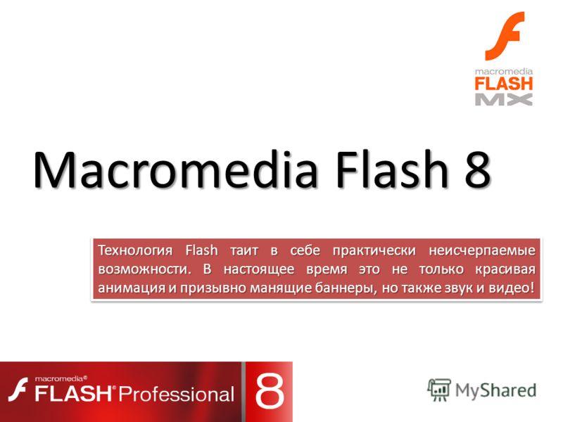 Macromedia Flash 8 Технология Flash таит в себе практически неисчерпаемые возможности. В настоящее время это не только красивая анимация и призывно манящие баннеры, но также звук и видео!