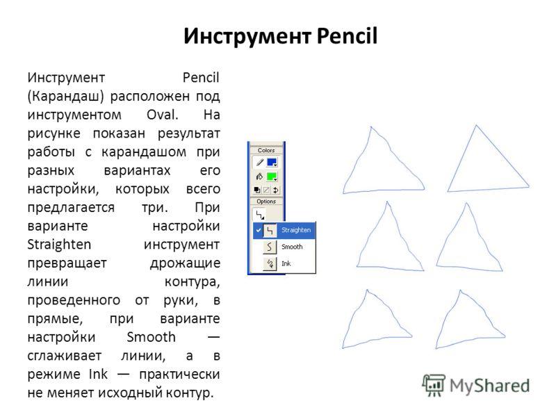 Инструмент Pencil Инструмент Pencil (Карандаш) расположен под инструментом Oval. На рисунке показан результат работы с карандашом при разных вариантах его настройки, которых всего предлагается три. При варианте настройки Straighten инструмент превращ
