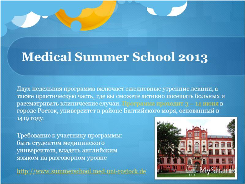 Medical Summer School 2013 Двух недельная программа включает ежедневные утренние лекции, а также практическую часть, где вы сможете активно посещать больных и рассматривать клинические случаи. Программа проходит 3 – 14 июня в городе Росток, университ