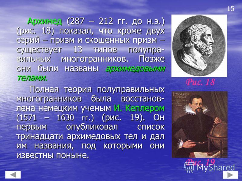 Архимед (287 – 212 гг. до н.э.) (рис. 18) показал, что кроме двух серий – призм и скошенных призм – существует 13 типов полупра- вильных многогранников. Позже они были названы архимедовыми телами. Архимед (287 – 212 гг. до н.э.) (рис. 18) показал, чт