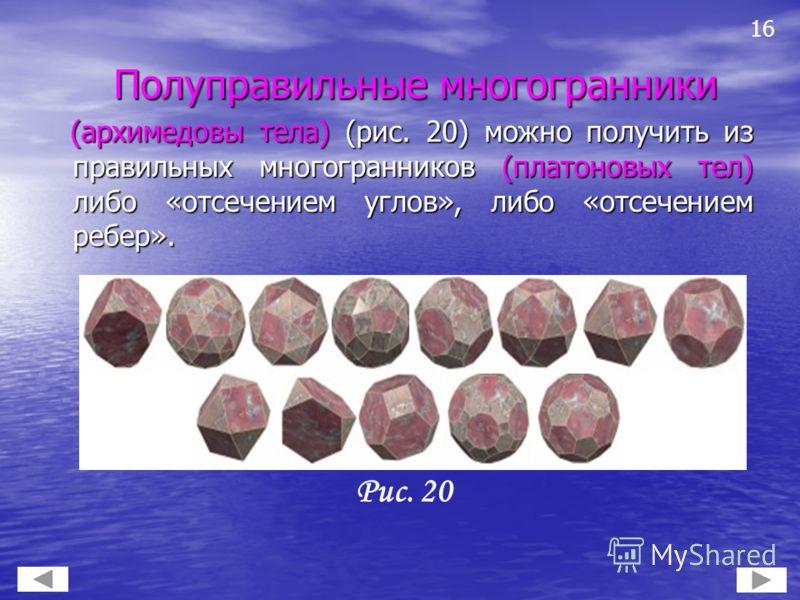 Полуправильные многогранники Полуправильные многогранники (архимедовы тела) (рис. 20) можно получить из правильных многогранников (платоновых тел) либо «отсечением углов», либо «отсечением ребер». (архимедовы тела) (рис. 20) можно получить из правиль