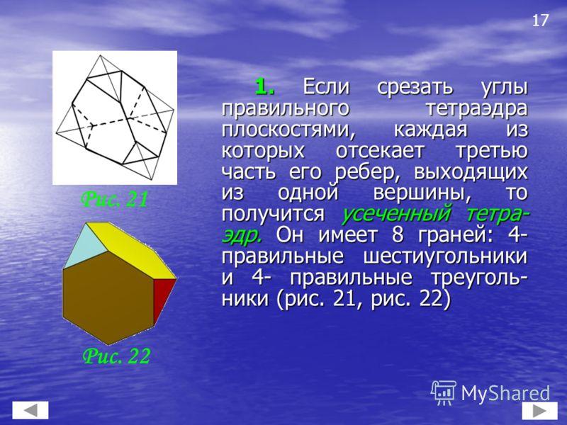 1. Если срезать углы правильного тетраэдра плоскостями, каждая из которых отсекает третью часть его ребер, выходящих из одной вершины, то получится усеченный тетра- эдр. Он имеет 8 граней: 4- правильные шестиугольники и 4- правильные треуголь- ники (