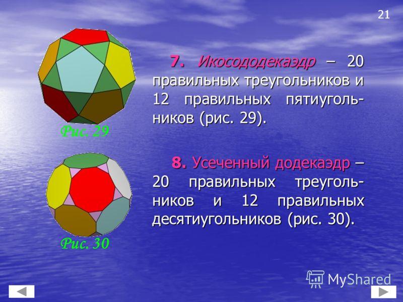 7. Икосододекаэдр – 20 правильных треугольников и 12 правильных пятиуголь- ников (рис. 29). 7. Икосододекаэдр – 20 правильных треугольников и 12 правильных пятиуголь- ников (рис. 29). 8. Усеченный додекаэдр – 20 правильных треуголь- ников и 12 правил