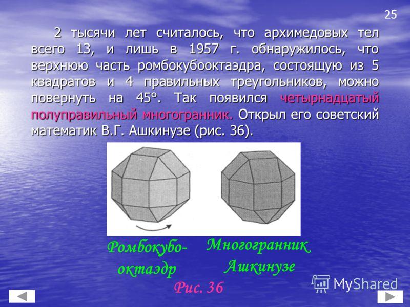 2 тысячи лет считалось, что архимедовых тел всего 13, и лишь в 1957 г. обнаружилось, что верхнюю часть ромбокубооктаэдра, состоящую из 5 квадратов и 4 правильных треугольников, можно повернуть на 45°. Так появился четырнадцатый полуправильный многогр