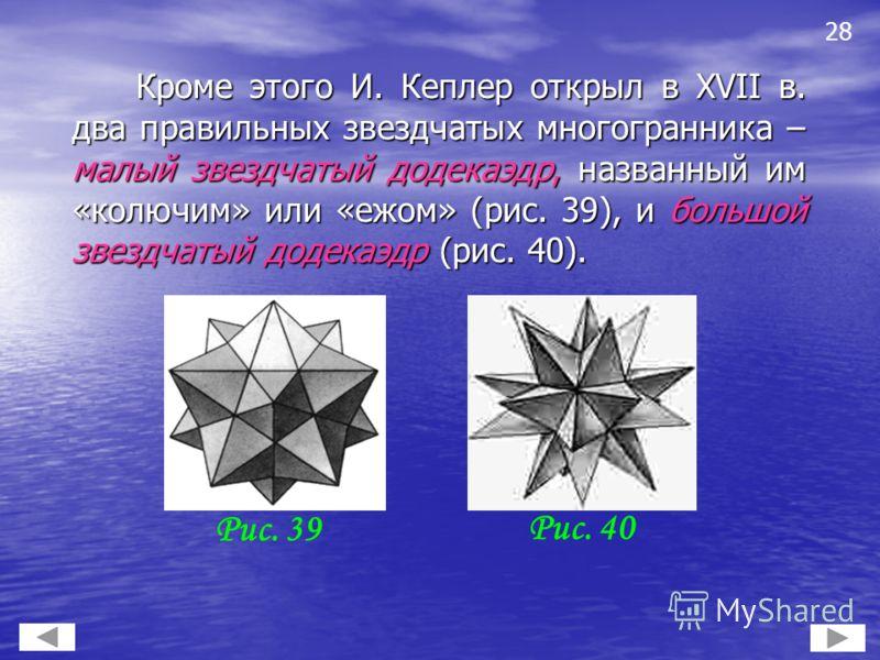 Кроме этого И. Кеплер открыл в XVII в. два правильных звездчатых многогранника – малый звездчатый додекаэдр, названный им «колючим» или «ежом» (рис. 39), и большой звездчатый додекаэдр (рис. 40). Кроме этого И. Кеплер открыл в XVII в. два правильных
