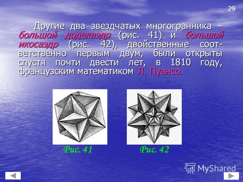 Другие два звездчатых многогранника – большой додекаэдр (рис. 41) и большой икосаэдр (рис. 42), двойственные соот- ветственно первым двум, были открыты спустя почти двести лет, в 1810 году, французским математиком Л. Пуансо. Другие два звездчатых мно