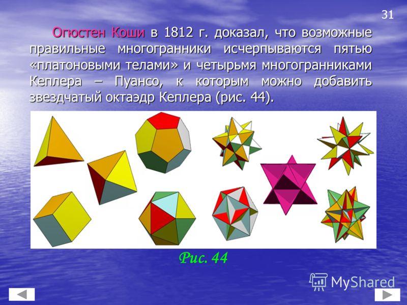 Огюстен Коши в 1812 г. доказал, что возможные правильные многогранники исчерпываются пятью «платоновыми телами» и четырьмя многогранниками Кеплера – Пуансо, к которым можно добавить звездчатый октаэдр Кеплера (рис. 44). Огюстен Коши в 1812 г. доказал