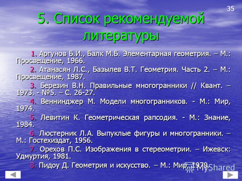 5. Список рекомендуемой литературы 1. Аргунов Б.И., Балк М.Б. Элементарная геометрия. – М.: Просвещение, 1966. 1. Аргунов Б.И., Балк М.Б. Элементарная геометрия. – М.: Просвещение, 1966. 2. Атанасян Л.С., Базылев В.Т. Геометрия. Часть 2. – М.: Просве
