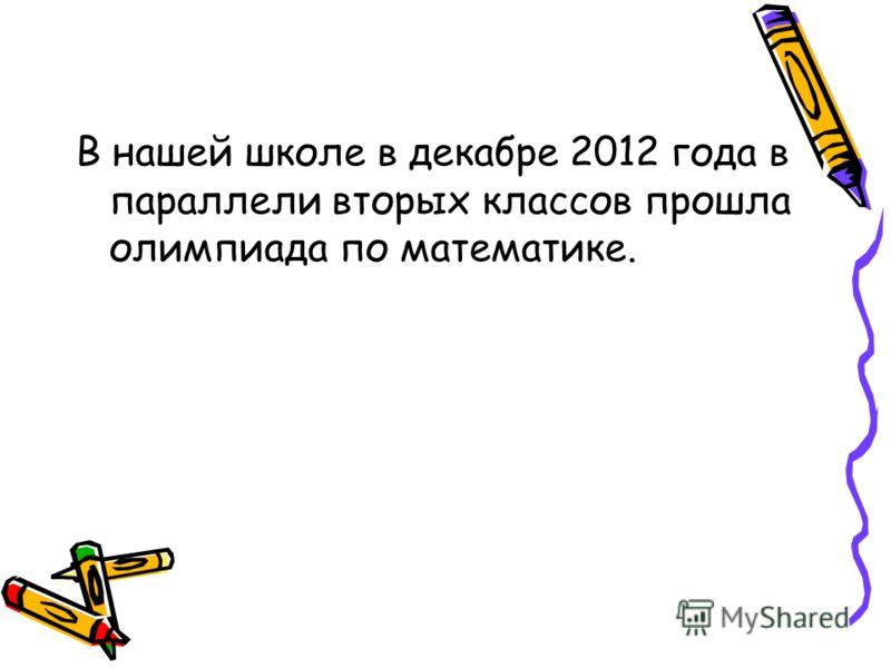В нашей школе в декабре 2012 года в параллели вторых классов прошла олимпиада по математике.