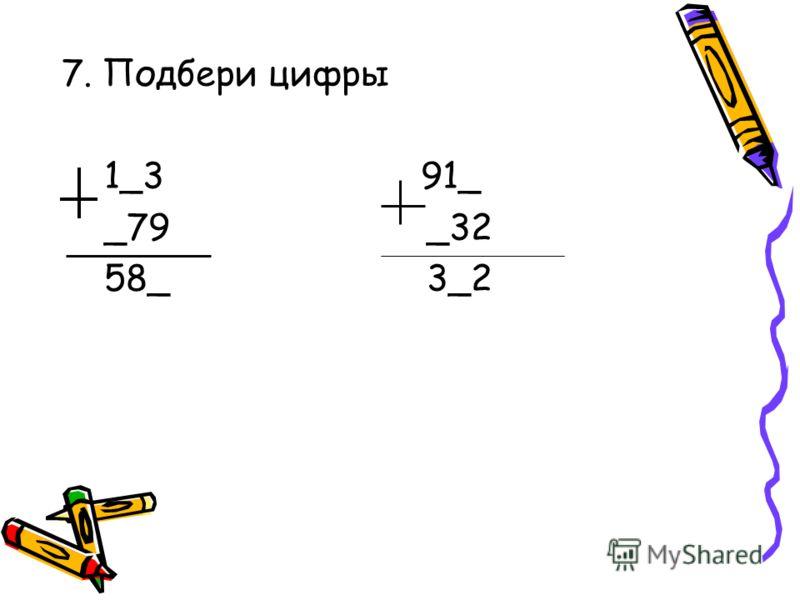 7. Подбери цифры 1_3 91_ _79 _32 58_ 3_2