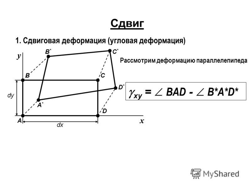 Сдвиг 1. Сдвиговая деформация (угловая деформация) А D СВ dx dy x y В*В* А*А* D*D* С*С* Рассмотрим деформацию параллелепипеда xy = BAD - B*A*D*