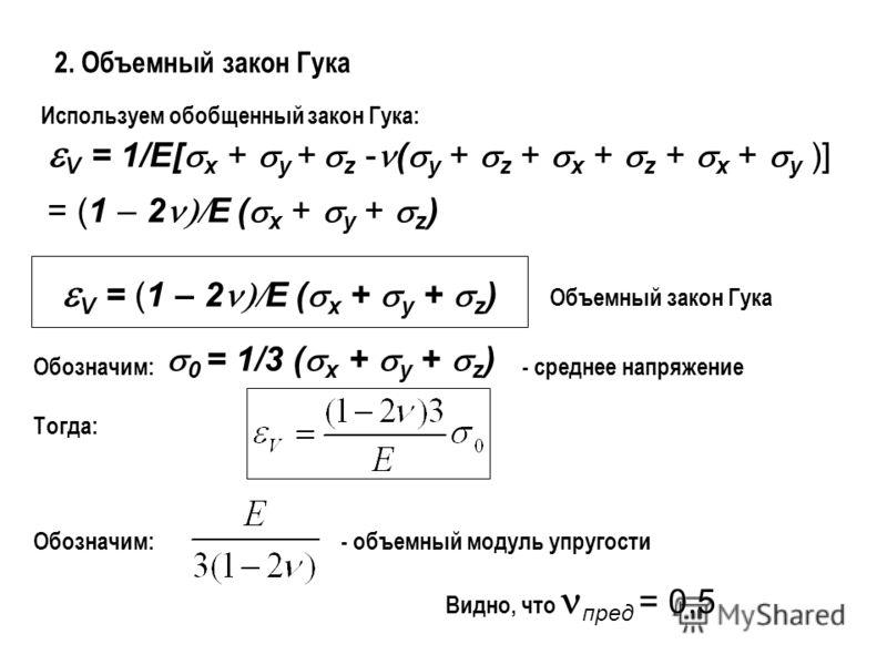 2. Объемный закон Гука Используем обобщенный закон Гука: V = 1/E[ x + y + z - ( y + z + x + z + x + y )] = (1 – 2 E ( x + y + z ) V = (1 – 2 E ( x + y + z ) Объемный закон Гука 0 = 1/3 ( x + y + z ) Обозначим:- среднее напряжение Тогда: Обозначим:- о