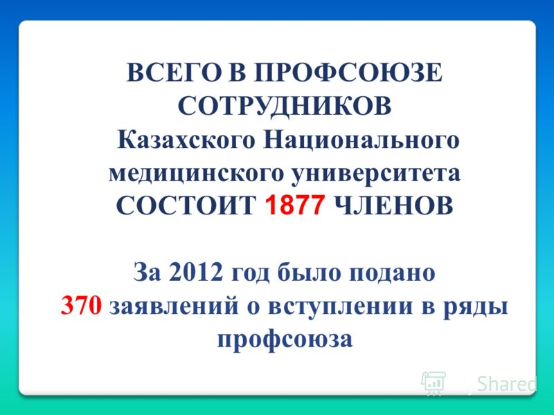 ВСЕГО В ПРОФСОЮЗЕ СОТРУДНИКОВ Казахского Национального медицинского университета СОСТОИТ 1877 ЧЛЕНОВ За 2012 год было подано 370 заявлений о вступлении в ряды профсоюза