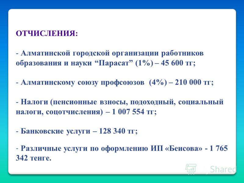 ОТЧИСЛЕНИЯ: - Алматинской городской организации работников образования и науки Парасат (1%) – 45 600 тг; - Алматинскому союзу профсоюзов (4%) – 210 000 тг; - Налоги (пенсионные взносы, подоходный, социальный налоги, соцотчисления) – 1 007 554 тг; - Б