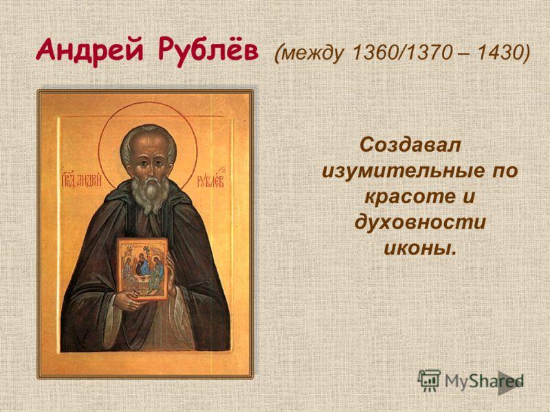 Андрей Рублёв ( между 1360/1370 – 1430) Создавал изумительные по красоте и духовности иконы.