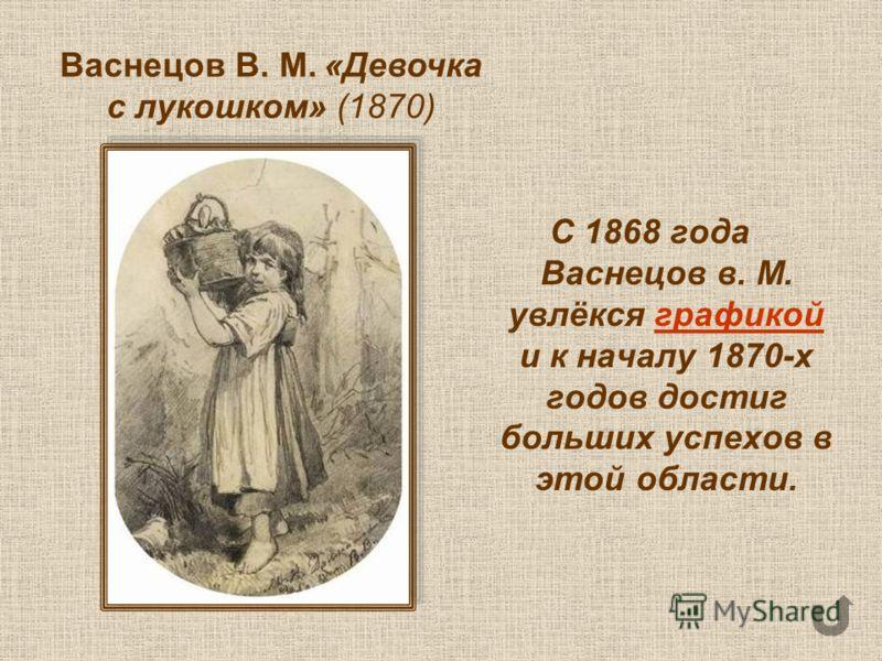 С 1868 года Васнецов в. М. увлёкся графикой и к началу 1870-х годов достиг больших успехов в этой области.графикой Васнецов В. М. «Девочка с лукошком» (1870)