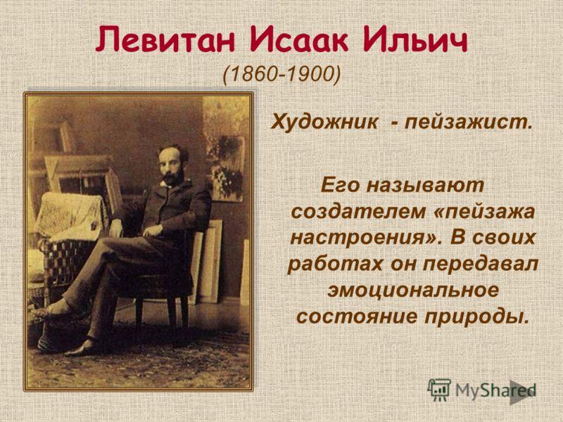 Левитан Исаак Ильич (1860-1900) Художник - пейзажист. Его называют создателем «пейзажа настроения». В своих работах он передавал эмоциональное состояние природы.