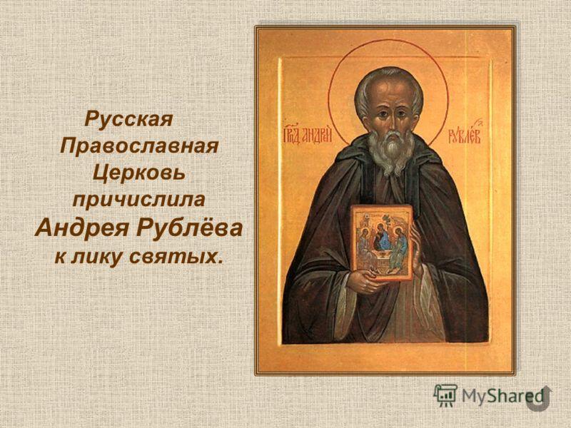 Русская Православная Церковь причислила Андрея Рублёва к лику святых.
