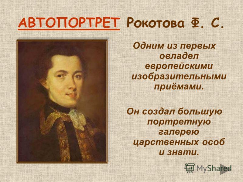 АВТОПОРТРЕТАВТОПОРТРЕТ Рокотова Ф. С. Одним из первых овладел европейскими изобразительными приёмами. Он создал большую портретную галерею царственных особ и знати.