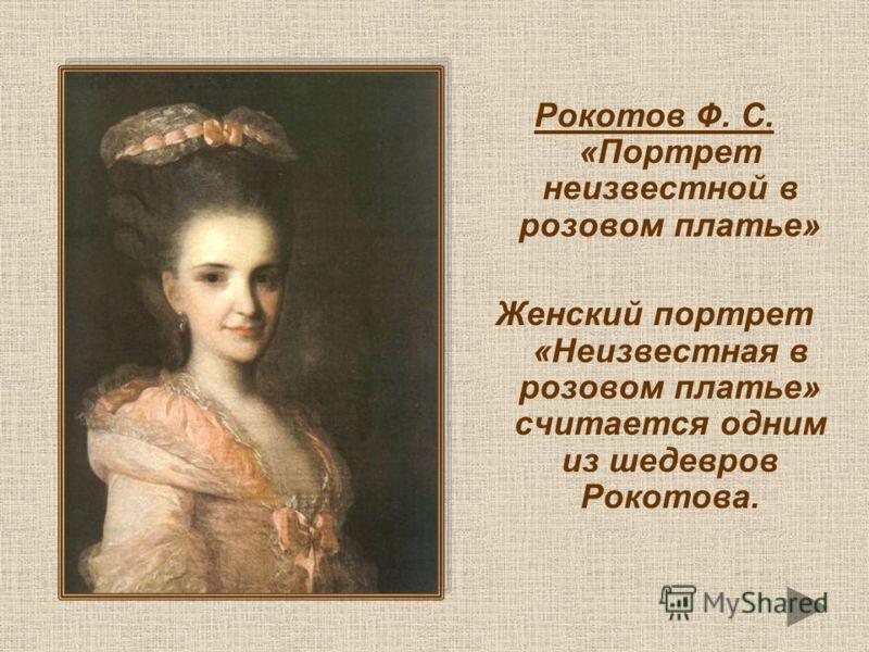 Рокотов Ф. С. «Портрет неизвестной в розовом платье» Женский портрет «Неизвестная в розовом платье» считается одним из шедевров Рокотова.