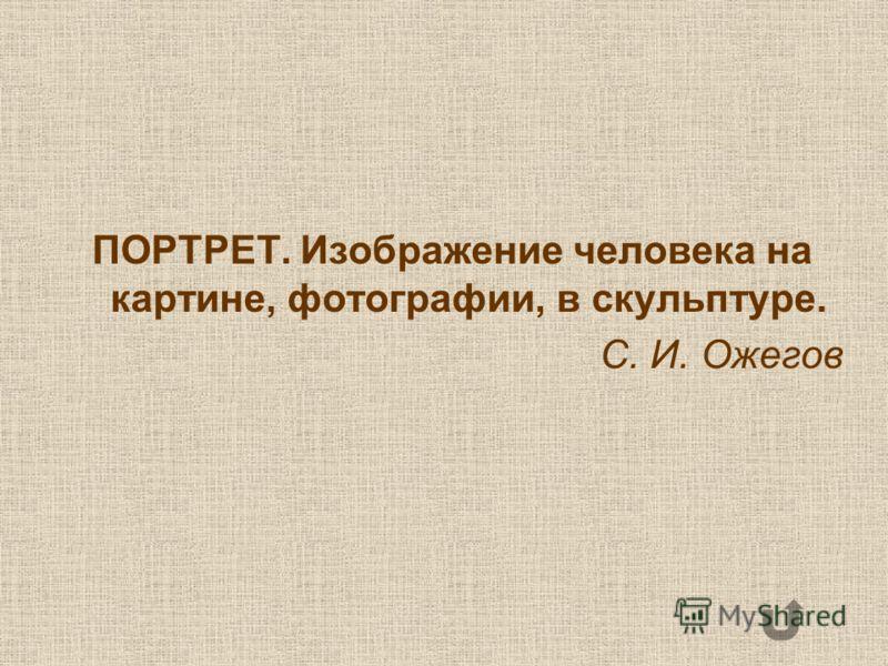 ПОРТРЕТ. Изображение человека на картине, фотографии, в скульптуре. С. И. Ожегов