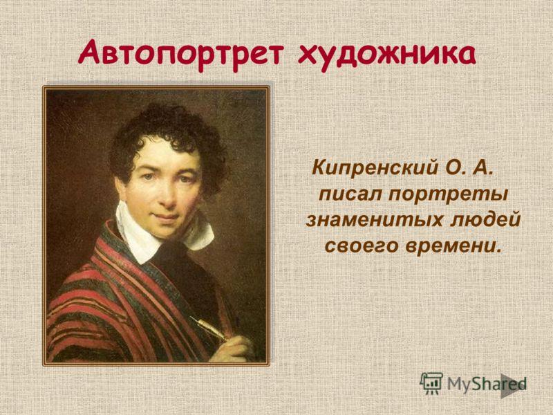 Автопортрет художника Кипренский О. А. писал портреты знаменитых людей своего времени.