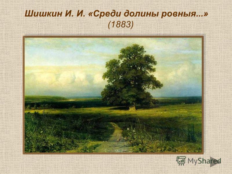 Шишкин И. И. «Среди долины ровныя...» (1883)