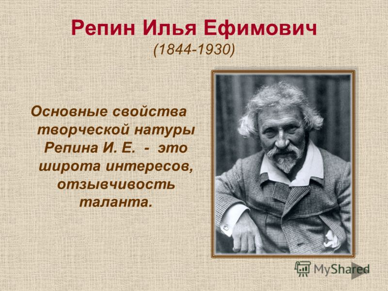 Репин Илья Ефимович (1844-1930) Основные свойства творческой натуры Репина И. Е. - это широта интересов, отзывчивость таланта.