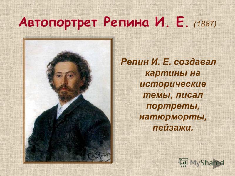 Автопортрет Репина И. Е. (1887) Репин И. Е. создавал картины на исторические темы, писал портреты, натюрморты, пейзажи.