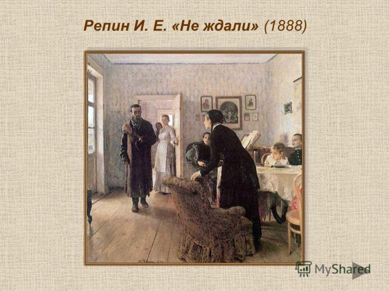 Репин И. Е. «Не ждали» (1888)