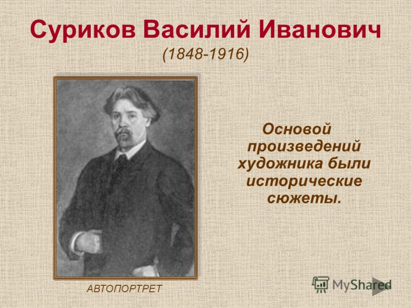 Суриков Василий Иванович (1848-1916) Основой произведений художника были исторические сюжеты. АВТОПОРТРЕТ