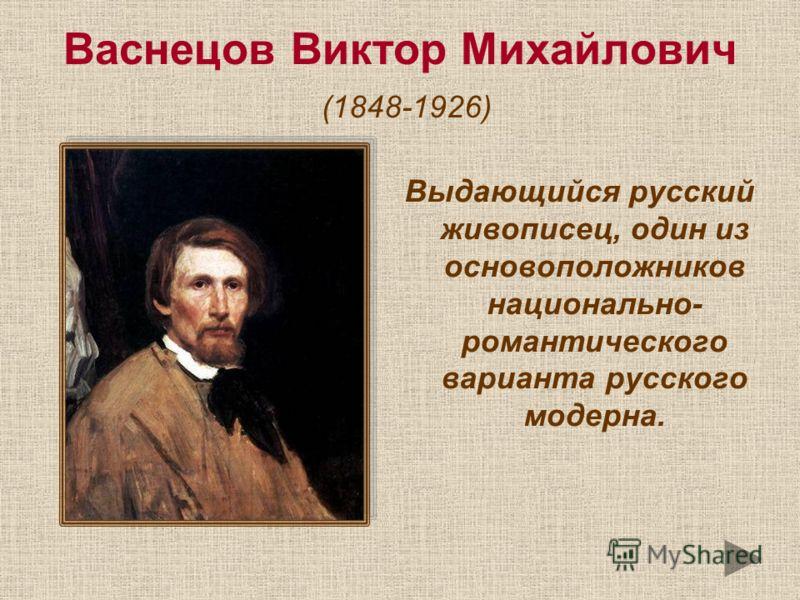 Васнецов Виктор Михайлович (1848-1926) Выдающийся русский живописец, один из основоположников национально- романтического варианта русского модерна.