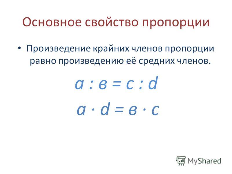 Основное свойство пропорции Произведение крайних членов пропорции равно произведению её средних членов. а : в = с : d а · d = в · с