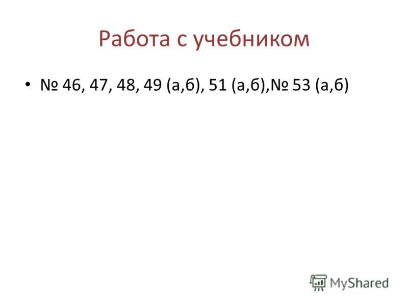 Работа с учебником 46, 47, 48, 49 (а,б), 51 (а,б), 53 (а,б)