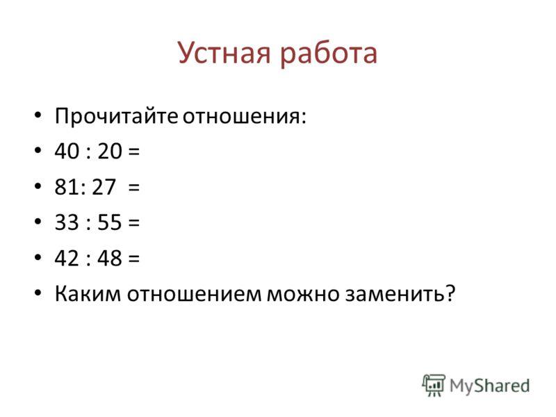 Устная работа Прочитайте отношения: 40 : 20 = 81: 27 = 33 : 55 = 42 : 48 = Каким отношением можно заменить?