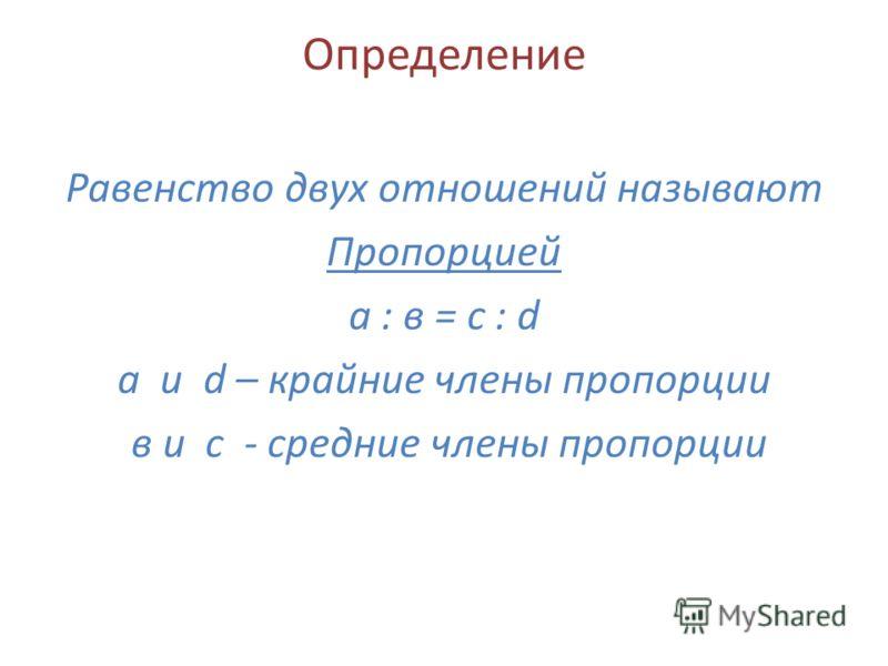 Определение Равенство двух отношений называют Пропорцией а : в = с : d а и d – крайние члены пропорции в и с - средние члены пропорции