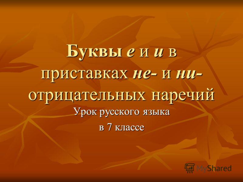 Буквы е и и в приставках не- и ни- отрицательных наречий Урок русского языка в 7 классе