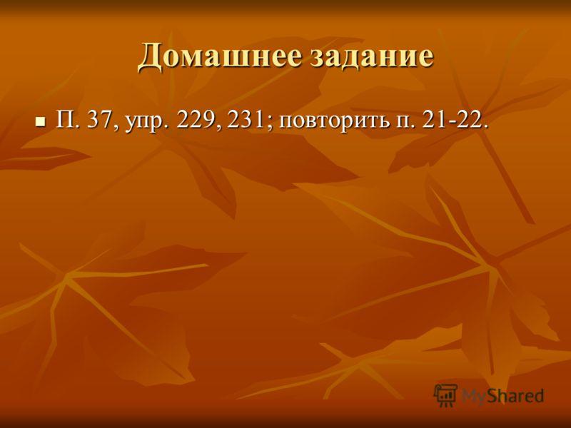 Домашнее задание П. 37, упр. 229, 231; повторить п. 21-22. П. 37, упр. 229, 231; повторить п. 21-22.