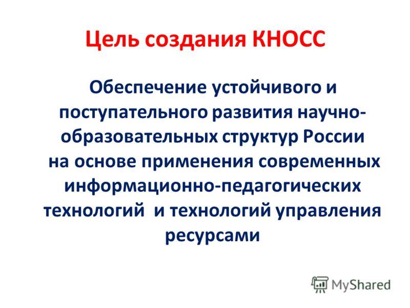 Цель создания КНОСС Обеспечение устойчивого и поступательного развития научно- образовательных структур России на основе применения современных информационно-педагогических технологий и технологий управления ресурсами
